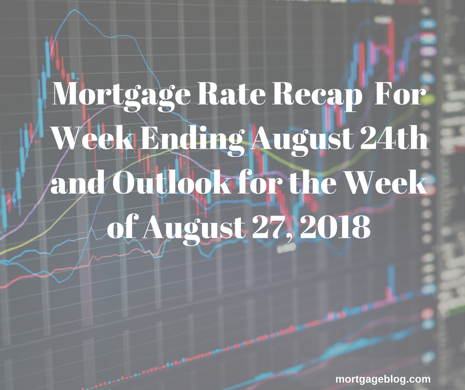 Mortgage Rate Recap For Week Ending August 24th and Outlook for Week of August 27, 2018